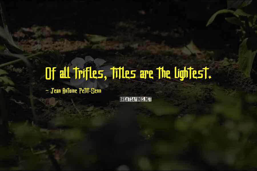Jean Antoine Petit-Senn Sayings: Of all trifles, titles are the lightest.