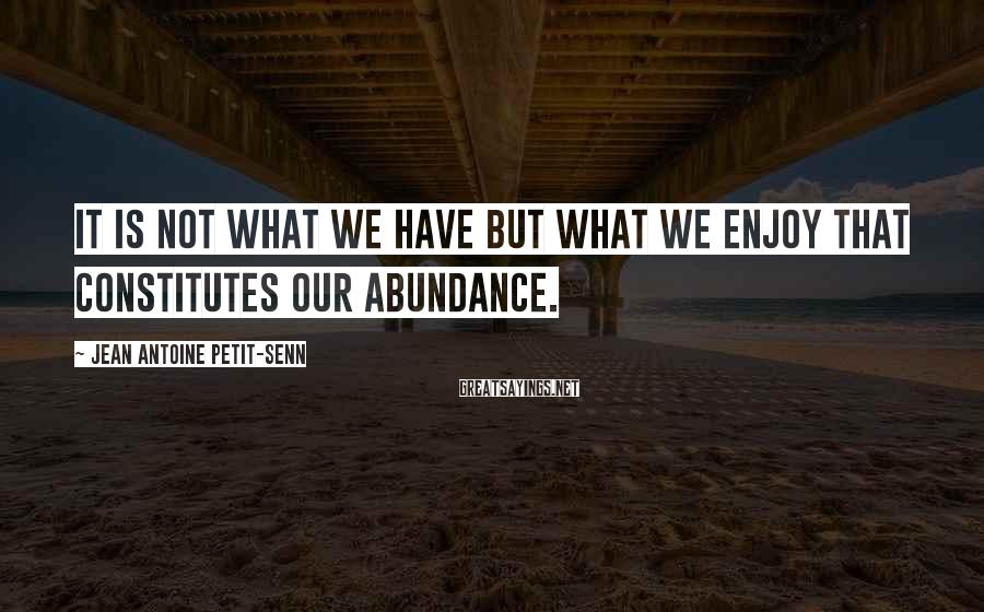 Jean Antoine Petit-Senn Sayings: It is not what we have but what we enjoy that constitutes our abundance.