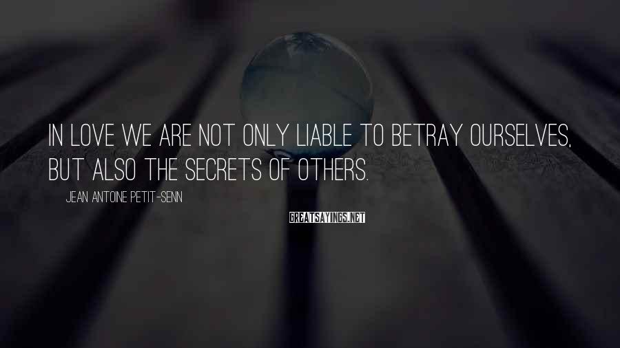 Jean Antoine Petit-Senn Sayings: In love we are not only liable to betray ourselves, but also the secrets of