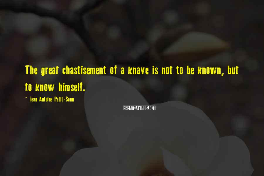 Jean Antoine Petit-Senn Sayings: The great chastisement of a knave is not to be known, but to know himself.