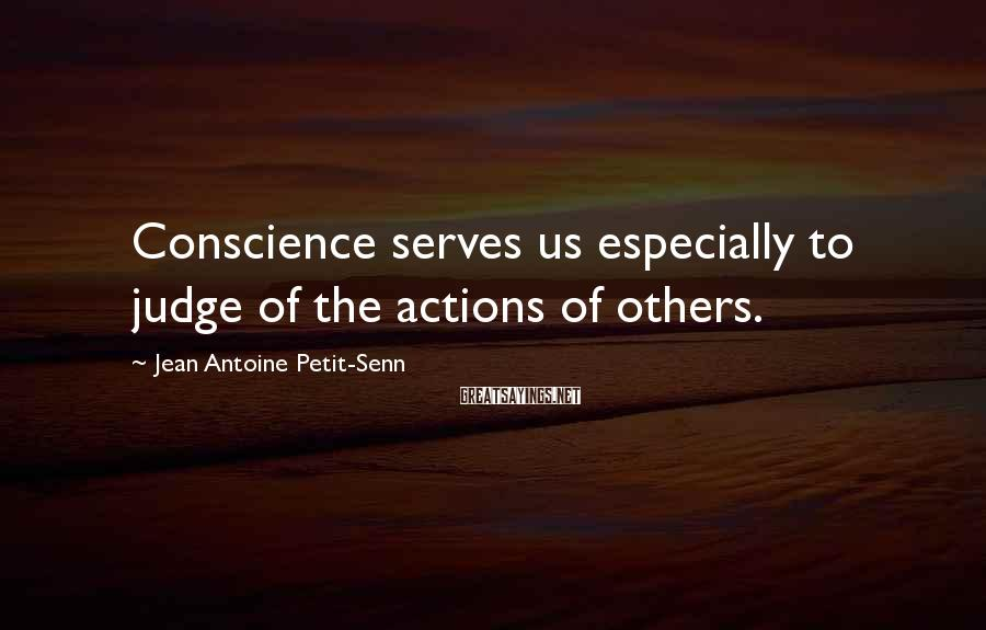 Jean Antoine Petit-Senn Sayings: Conscience serves us especially to judge of the actions of others.