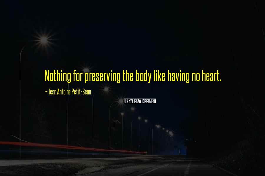 Jean Antoine Petit-Senn Sayings: Nothing for preserving the body like having no heart.