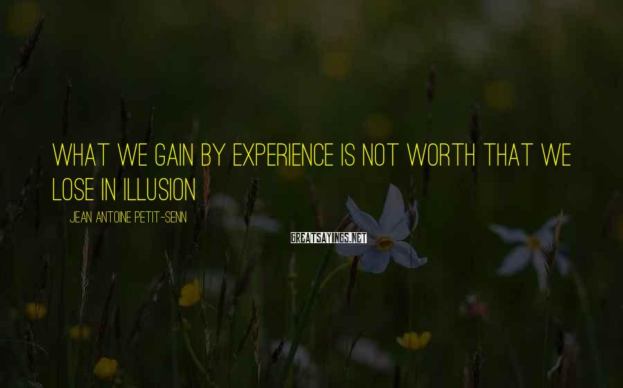 Jean Antoine Petit-Senn Sayings: What we gain by experience is not worth that we lose in illusion