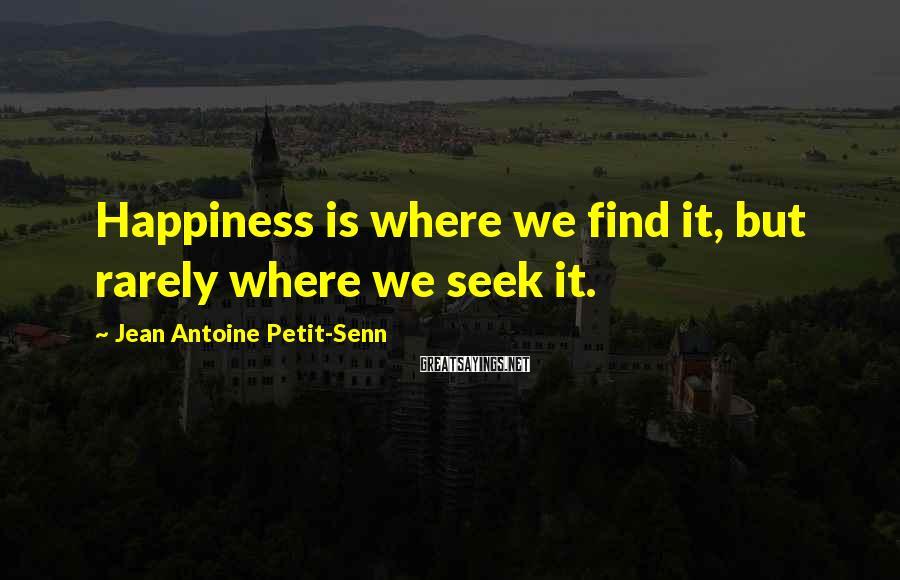Jean Antoine Petit-Senn Sayings: Happiness is where we find it, but rarely where we seek it.