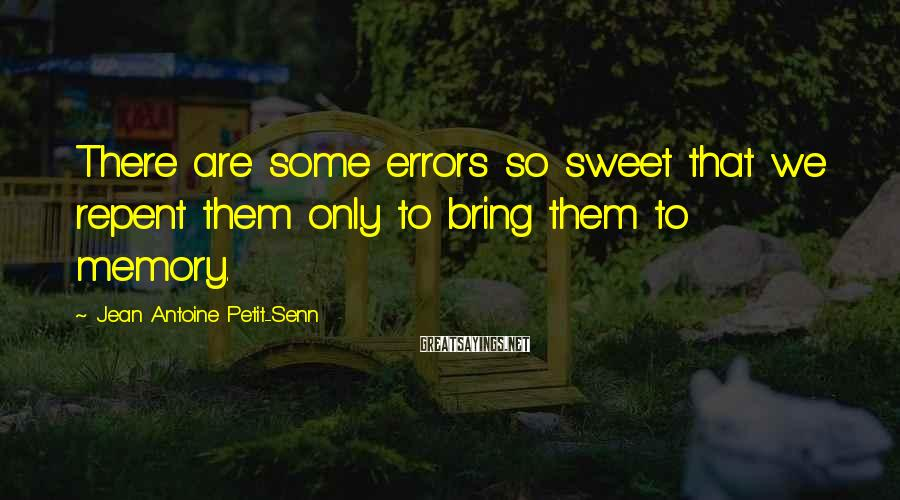 Jean Antoine Petit-Senn Sayings: There are some errors so sweet that we repent them only to bring them to