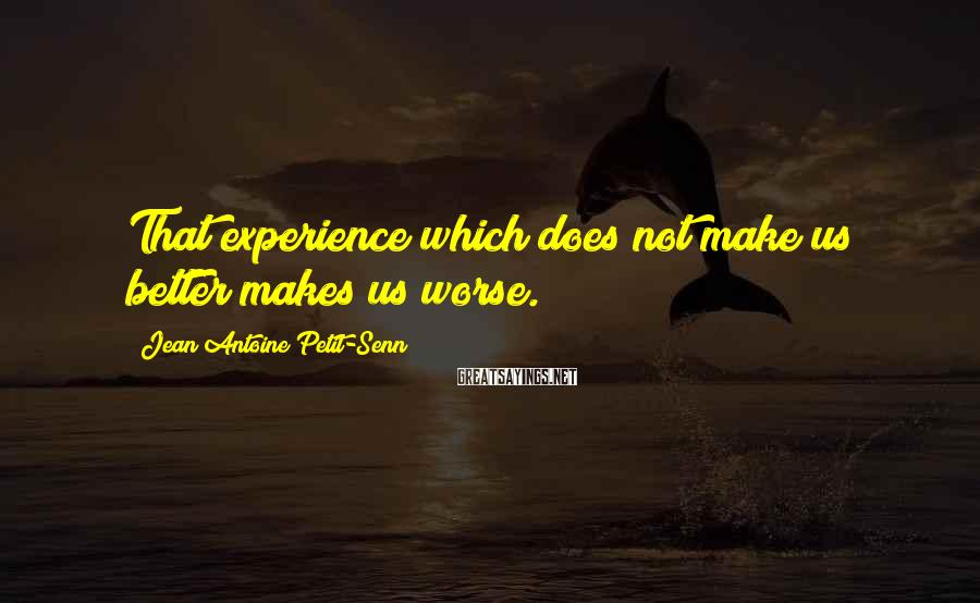 Jean Antoine Petit-Senn Sayings: That experience which does not make us better makes us worse.