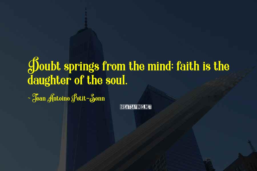 Jean Antoine Petit-Senn Sayings: Doubt springs from the mind; faith is the daughter of the soul.