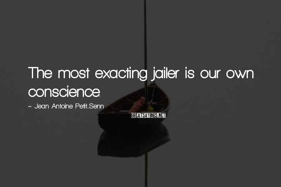 Jean Antoine Petit-Senn Sayings: The most exacting jailer is our own conscience.