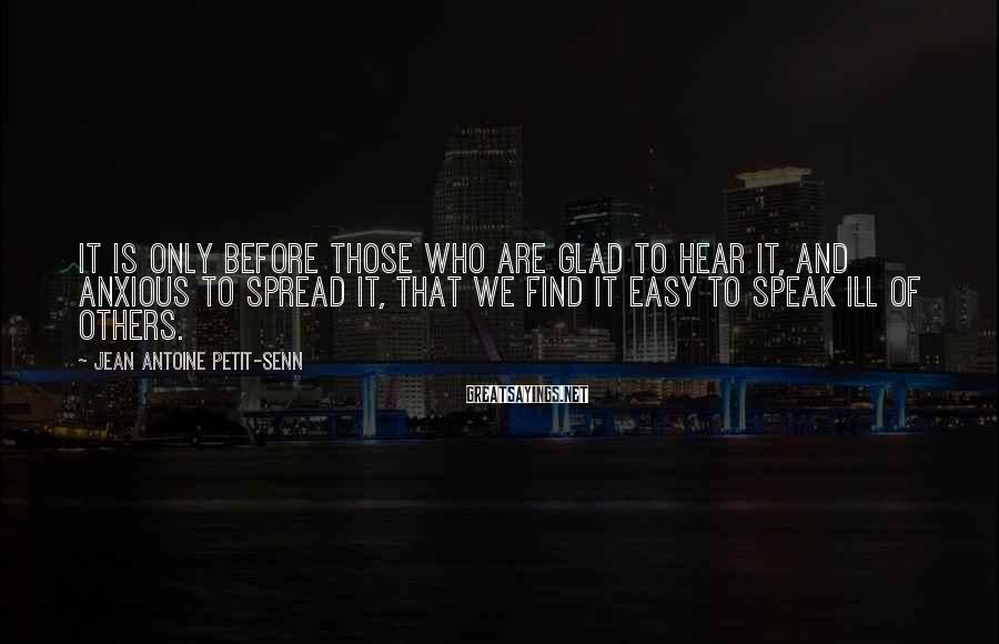 Jean Antoine Petit-Senn Sayings: It is only before those who are glad to hear it, and anxious to spread