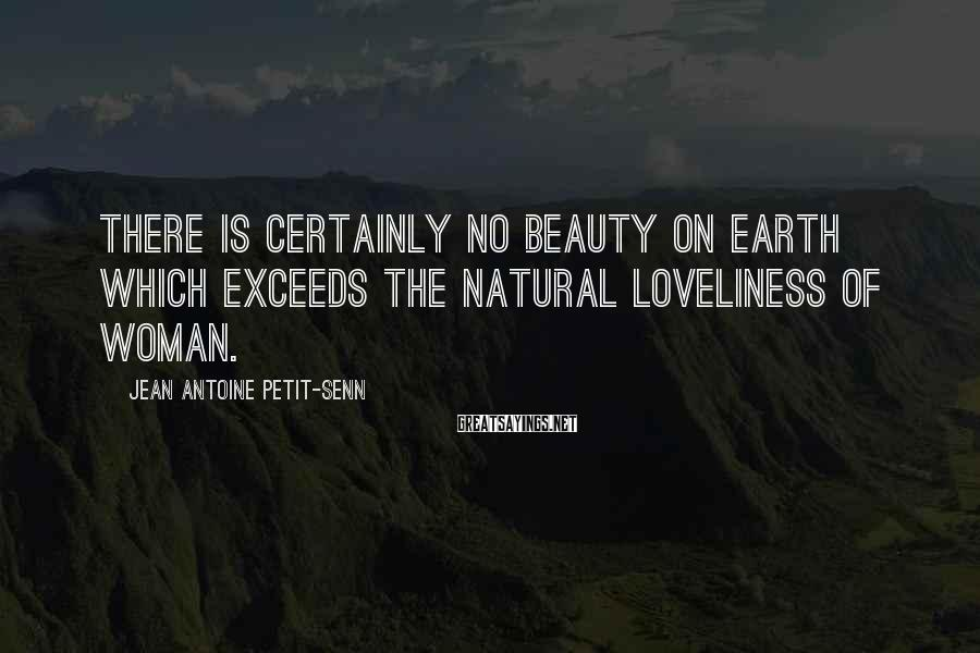 Jean Antoine Petit-Senn Sayings: There is certainly no beauty on earth which exceeds the natural loveliness of woman.