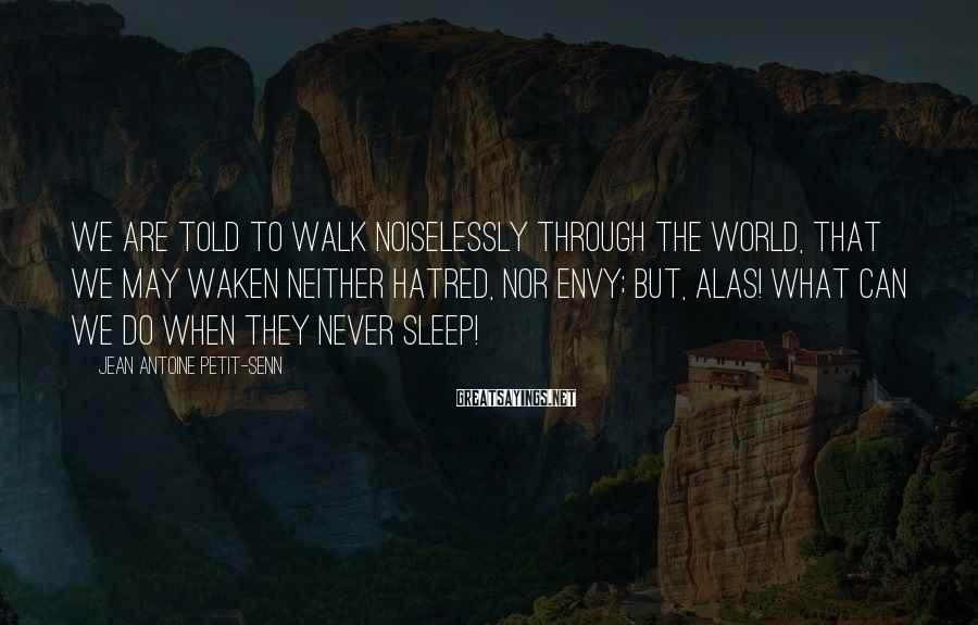 Jean Antoine Petit-Senn Sayings: We are told to walk noiselessly through the world, that we may waken neither hatred,