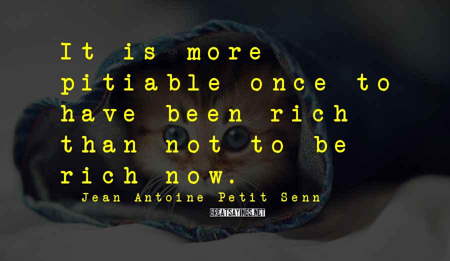 Jean Antoine Petit-Senn Sayings: It is more pitiable once to have been rich than not to be rich now.