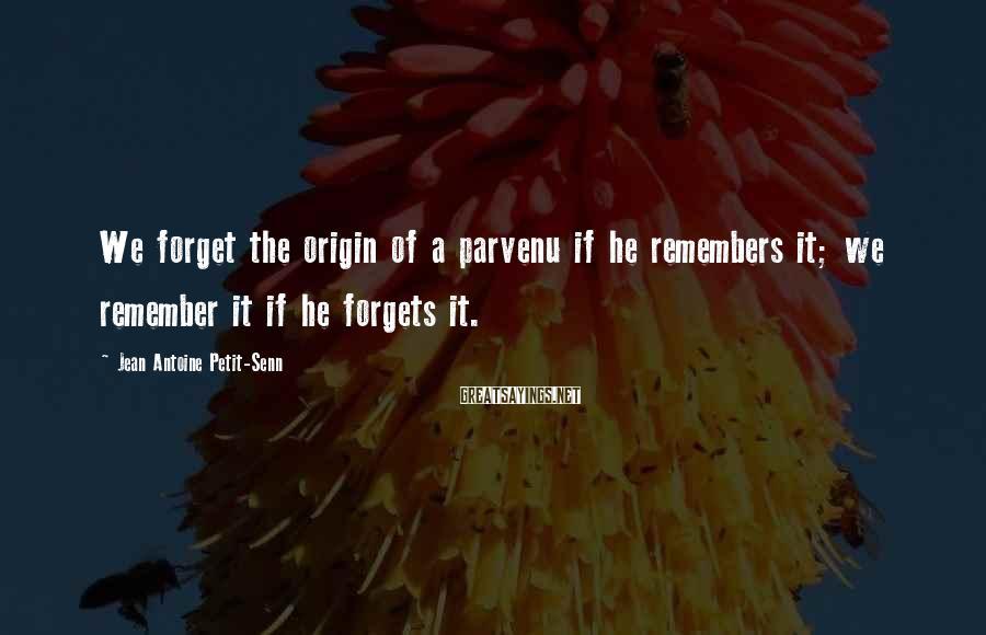 Jean Antoine Petit-Senn Sayings: We forget the origin of a parvenu if he remembers it; we remember it if