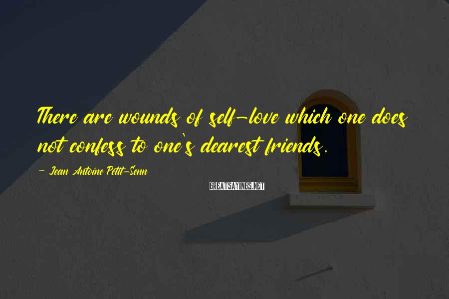 Jean Antoine Petit-Senn Sayings: There are wounds of self-love which one does not confess to one's dearest friends.