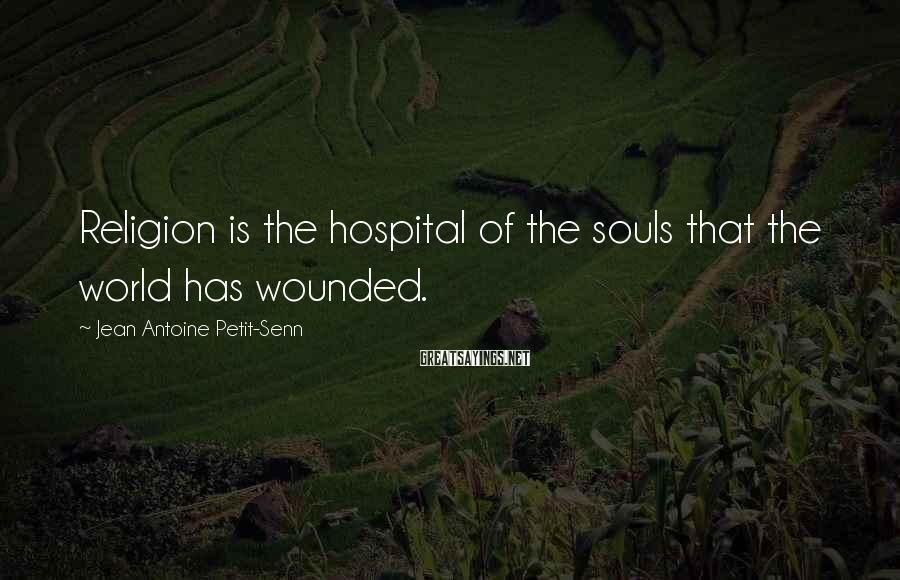 Jean Antoine Petit-Senn Sayings: Religion is the hospital of the souls that the world has wounded.