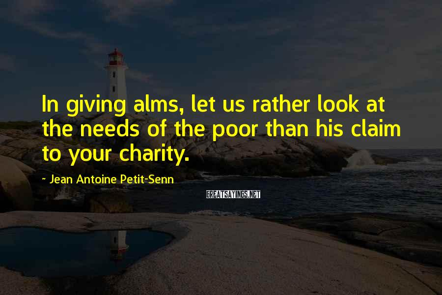 Jean Antoine Petit-Senn Sayings: In giving alms, let us rather look at the needs of the poor than his