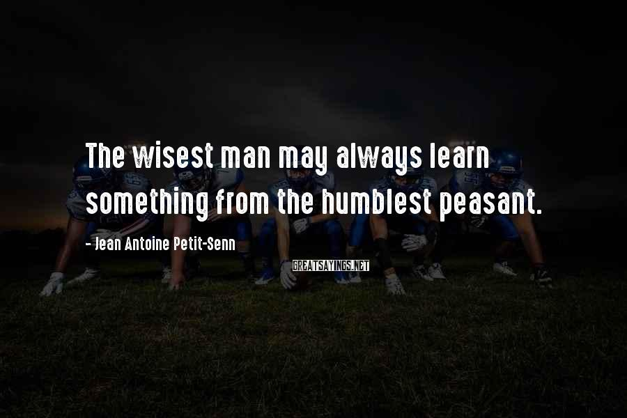 Jean Antoine Petit-Senn Sayings: The wisest man may always learn something from the humblest peasant.