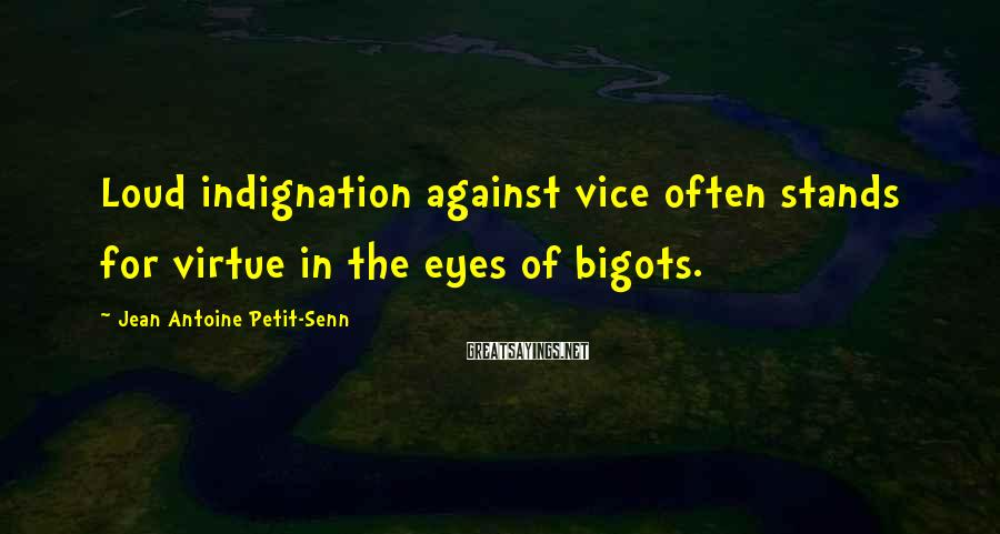 Jean Antoine Petit-Senn Sayings: Loud indignation against vice often stands for virtue in the eyes of bigots.