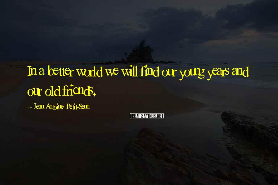Jean Antoine Petit-Senn Sayings: In a better world we will find our young years and our old friends.
