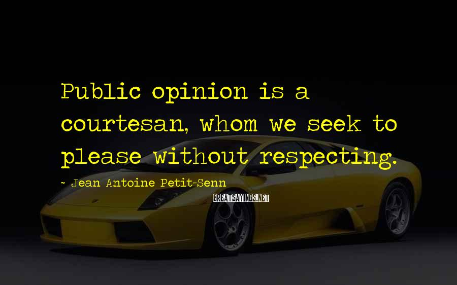 Jean Antoine Petit-Senn Sayings: Public opinion is a courtesan, whom we seek to please without respecting.