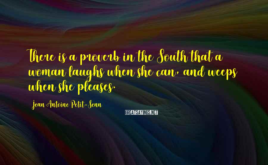 Jean Antoine Petit-Senn Sayings: There is a proverb in the South that a woman laughs when she can, and