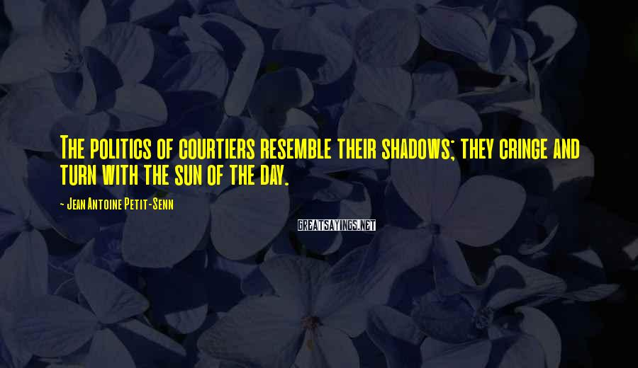 Jean Antoine Petit-Senn Sayings: The politics of courtiers resemble their shadows; they cringe and turn with the sun of