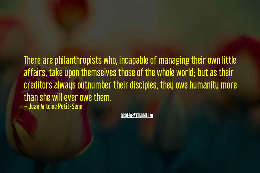 Jean Antoine Petit-Senn Sayings: There are philanthropists who, incapable of managing their own little affairs, take upon themselves those