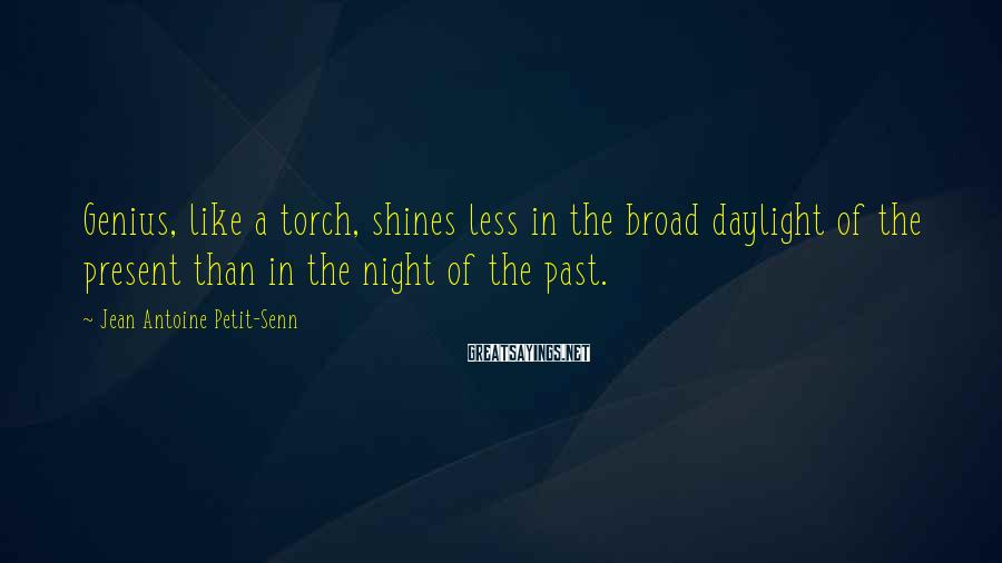 Jean Antoine Petit-Senn Sayings: Genius, like a torch, shines less in the broad daylight of the present than in
