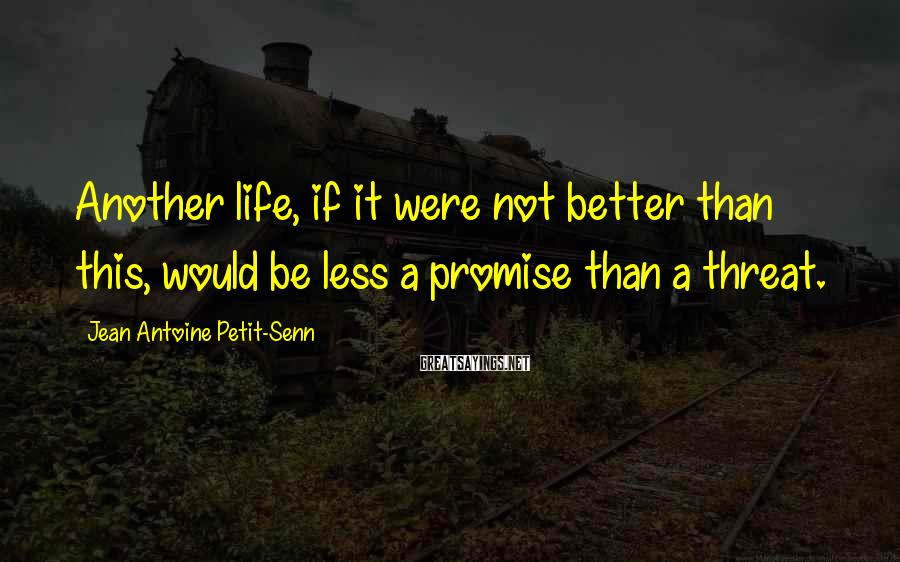Jean Antoine Petit-Senn Sayings: Another life, if it were not better than this, would be less a promise than