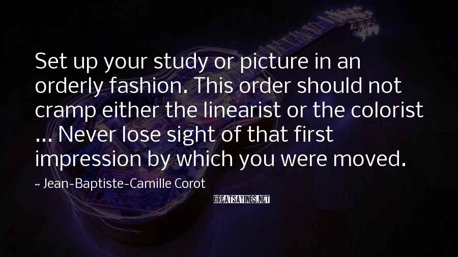 Jean-Baptiste-Camille Corot Sayings: Set up your study or picture in an orderly fashion. This order should not cramp