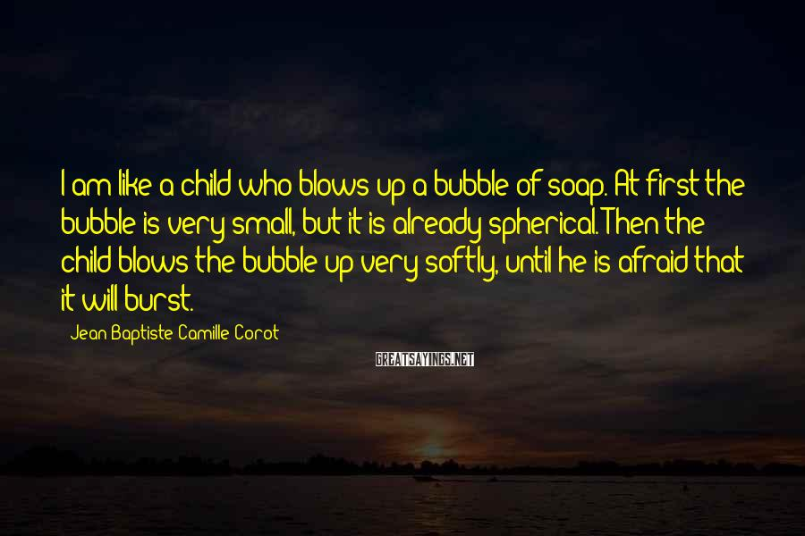Jean-Baptiste-Camille Corot Sayings: I am like a child who blows up a bubble of soap. At first the