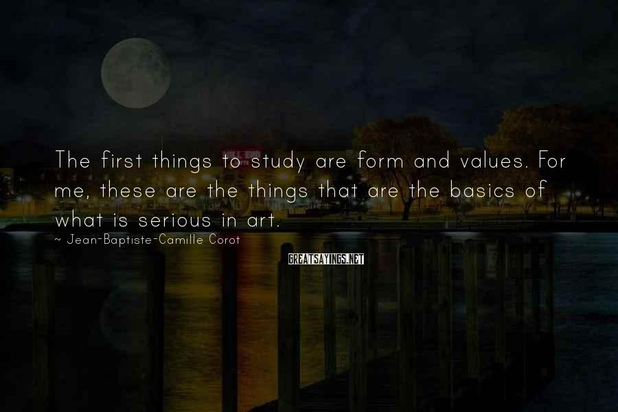 Jean-Baptiste-Camille Corot Sayings: The first things to study are form and values. For me, these are the things