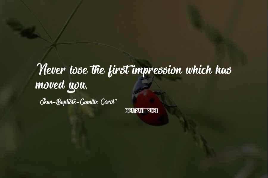 Jean-Baptiste-Camille Corot Sayings: Never lose the first impression which has moved you.