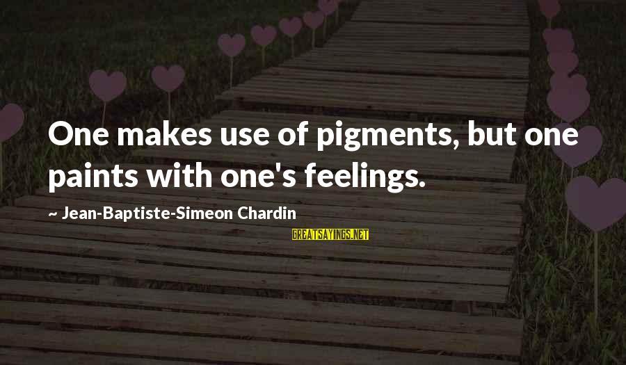 Jean Baptiste Simeon Chardin Sayings By Jean-Baptiste-Simeon Chardin: One makes use of pigments, but one paints with one's feelings.