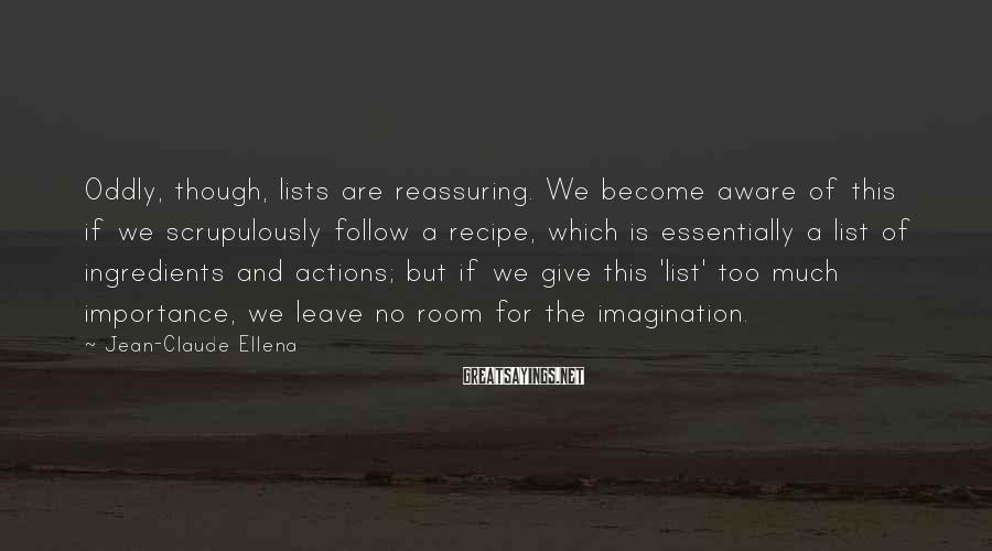 Jean-Claude Ellena Sayings: Oddly, though, lists are reassuring. We become aware of this if we scrupulously follow a
