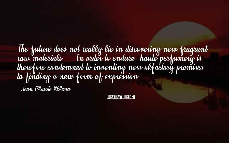 Jean-Claude Ellena Sayings: The future does not really lie in discovering new fragrant raw materials ... In order