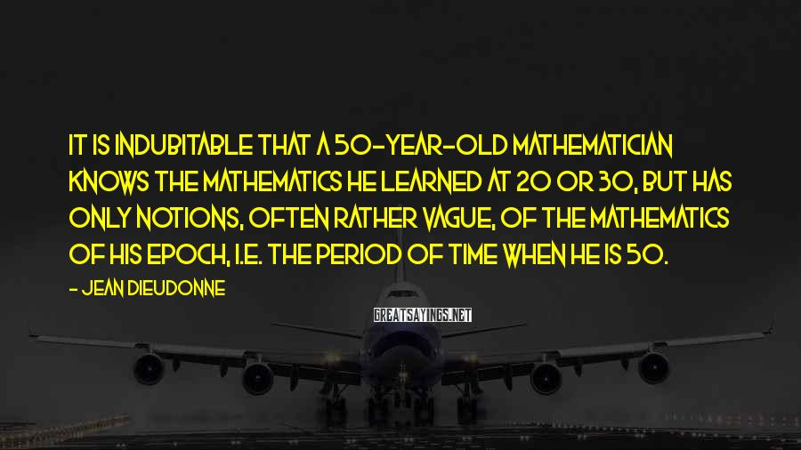 Jean Dieudonne Sayings: It is indubitable that a 50-year-old mathematician knows the mathematics he learned at 20 or