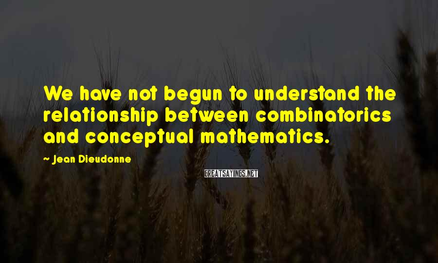 Jean Dieudonne Sayings: We have not begun to understand the relationship between combinatorics and conceptual mathematics.