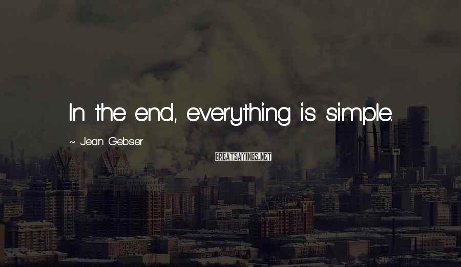Jean Gebser Sayings: In the end, everything is simple.