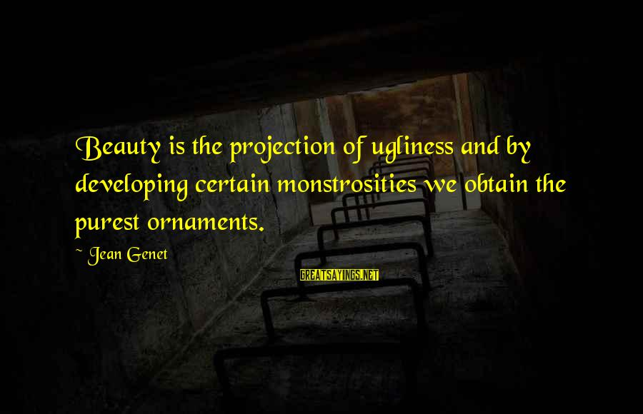 Jean Genet Sayings By Jean Genet: Beauty is the projection of ugliness and by developing certain monstrosities we obtain the purest