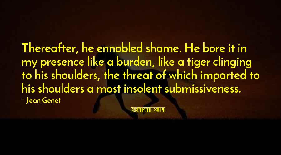 Jean Genet Sayings By Jean Genet: Thereafter, he ennobled shame. He bore it in my presence like a burden, like a
