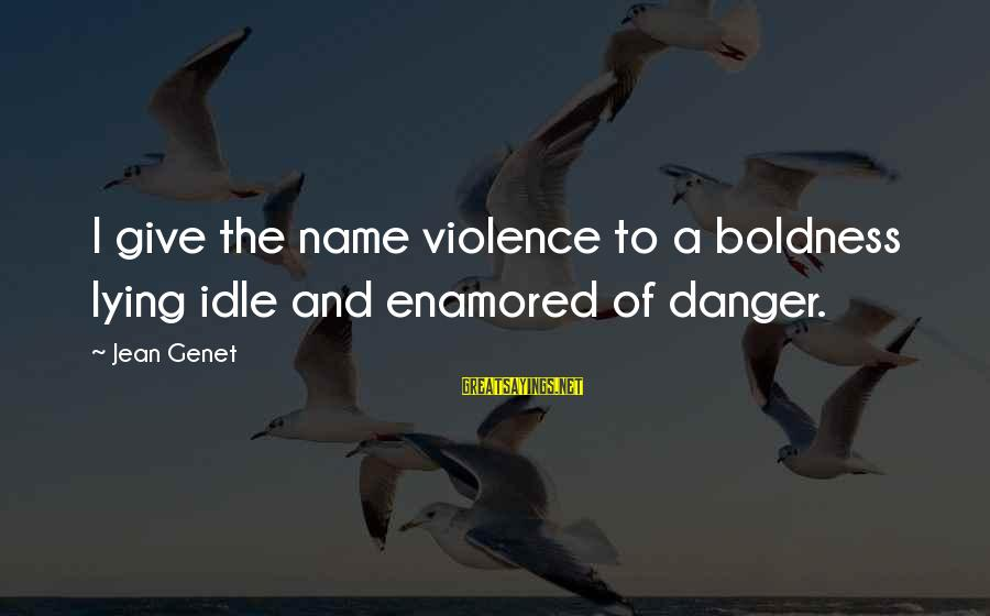 Jean Genet Sayings By Jean Genet: I give the name violence to a boldness lying idle and enamored of danger.