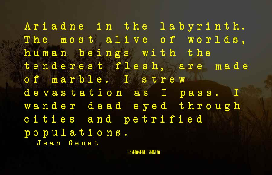 Jean Genet Sayings By Jean Genet: Ariadne in the labyrinth. The most alive of worlds, human beings with the tenderest flesh,