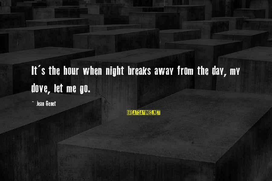 Jean Genet Sayings By Jean Genet: It's the hour when night breaks away from the day, my dove, let me go.