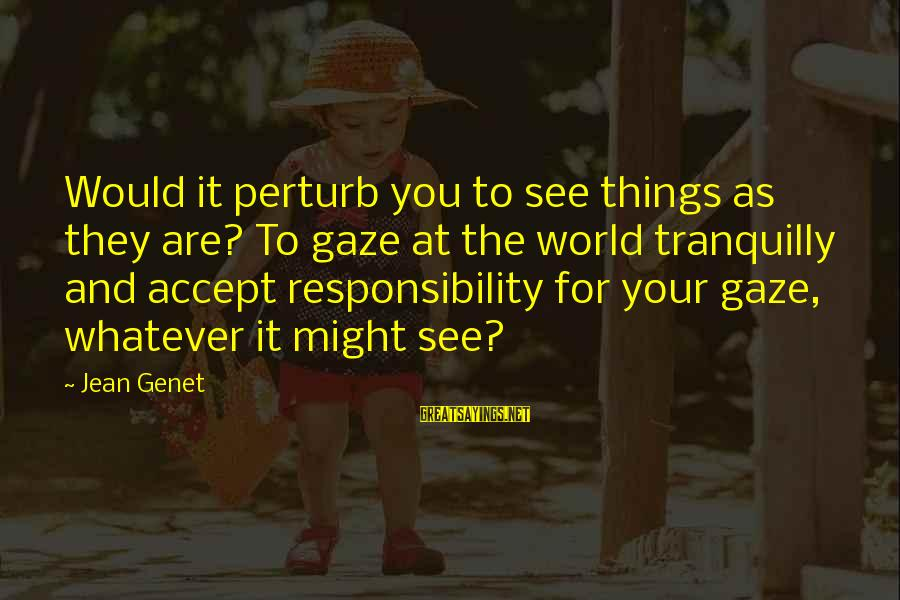 Jean Genet Sayings By Jean Genet: Would it perturb you to see things as they are? To gaze at the world