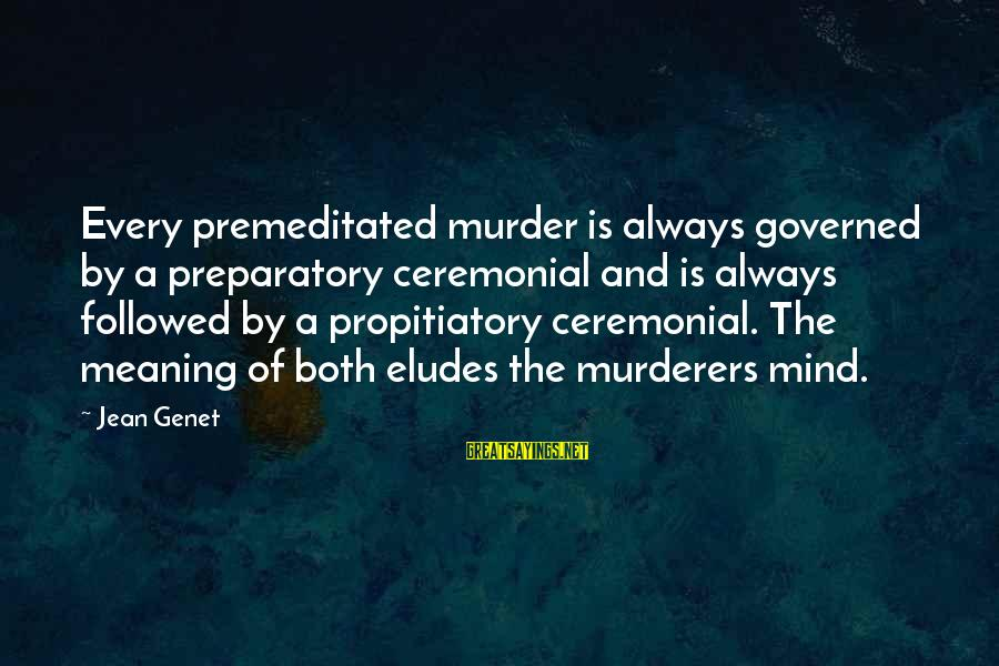 Jean Genet Sayings By Jean Genet: Every premeditated murder is always governed by a preparatory ceremonial and is always followed by