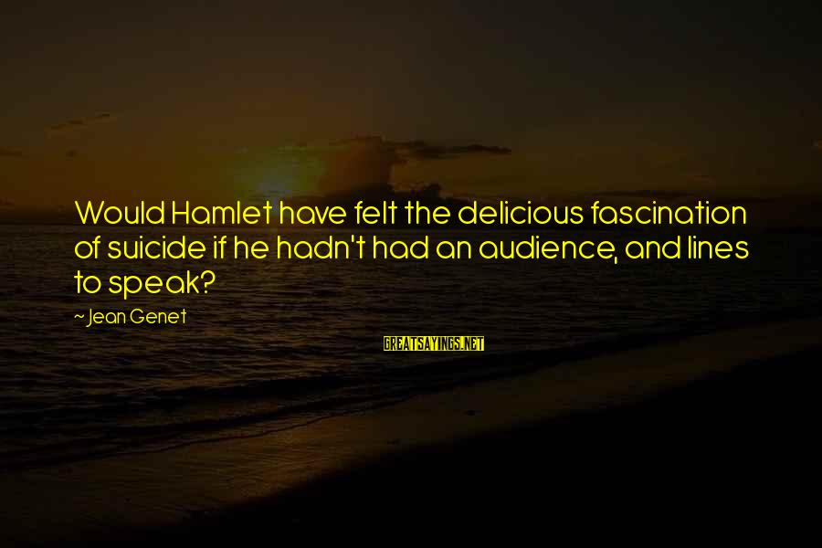 Jean Genet Sayings By Jean Genet: Would Hamlet have felt the delicious fascination of suicide if he hadn't had an audience,