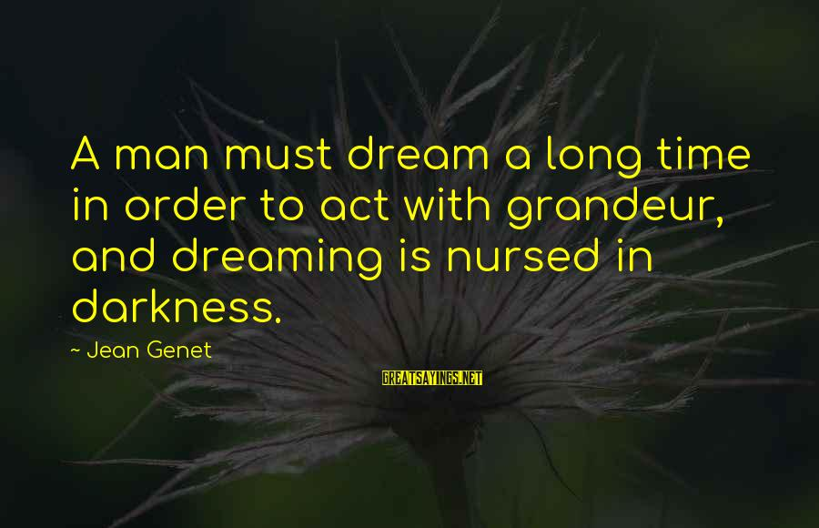 Jean Genet Sayings By Jean Genet: A man must dream a long time in order to act with grandeur, and dreaming