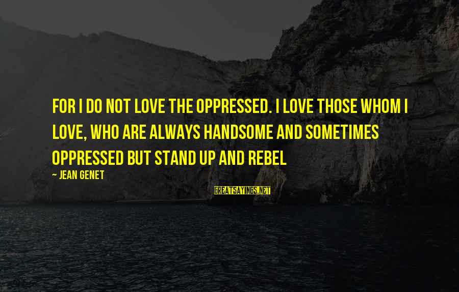 Jean Genet Sayings By Jean Genet: For I do not love the oppressed. I love those whom I love, who are