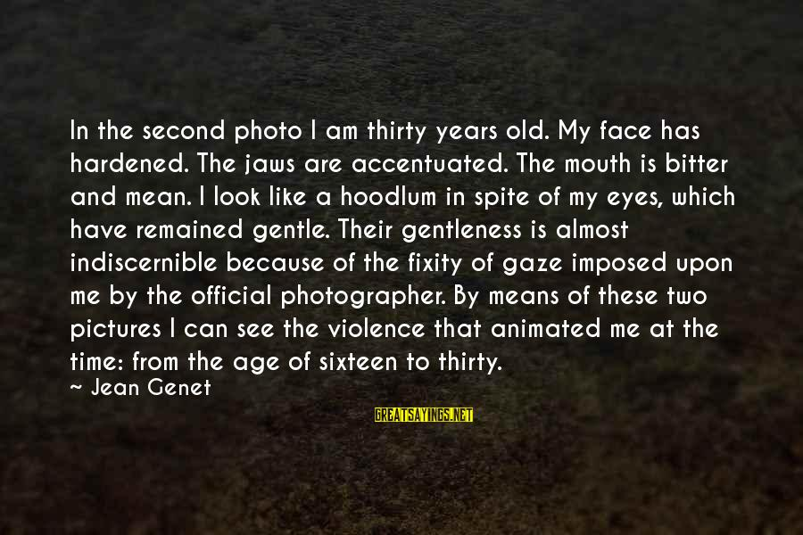 Jean Genet Sayings By Jean Genet: In the second photo I am thirty years old. My face has hardened. The jaws